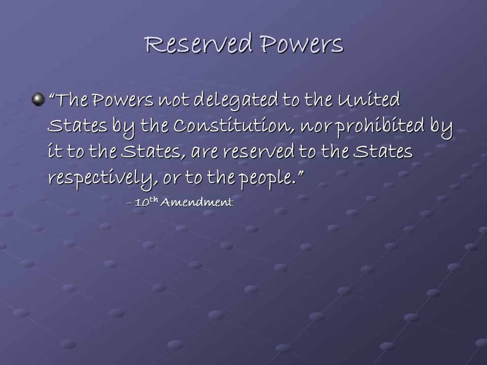 Powers of the States Reserved Powers: Those powers which the Constitution does not delegate (grant) to the National Government, but does not, at the s