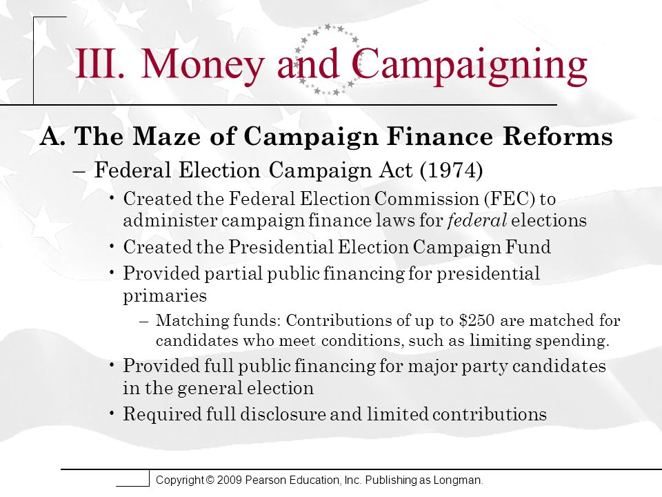 III. Money and Campaigning A. The Maze of Campaign Finance Reforms –Federal Election Campaign Act (1974) Created the Federal Election Commission (FEC)