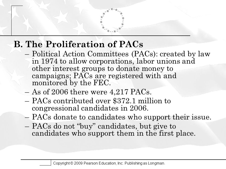 Copyright © 2009 Pearson Education, Inc. Publishing as Longman. B. The Proliferation of PACs –Political Action Committees (PACs): created by law in 19