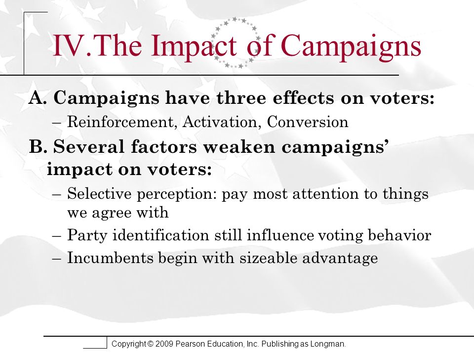 Copyright © 2009 Pearson Education, Inc. Publishing as Longman. IV.The Impact of Campaigns A. Campaigns have three effects on voters: –Reinforcement,
