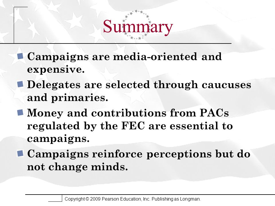 Copyright © 2009 Pearson Education, Inc. Publishing as Longman. Summary Campaigns are media-oriented and expensive. Delegates are selected through cau