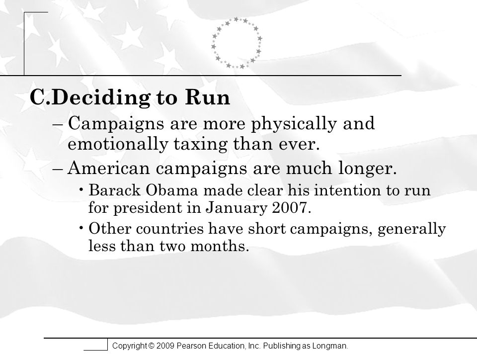 Copyright © 2009 Pearson Education, Inc. Publishing as Longman. C.Deciding to Run –Campaigns are more physically and emotionally taxing than ever. –Am