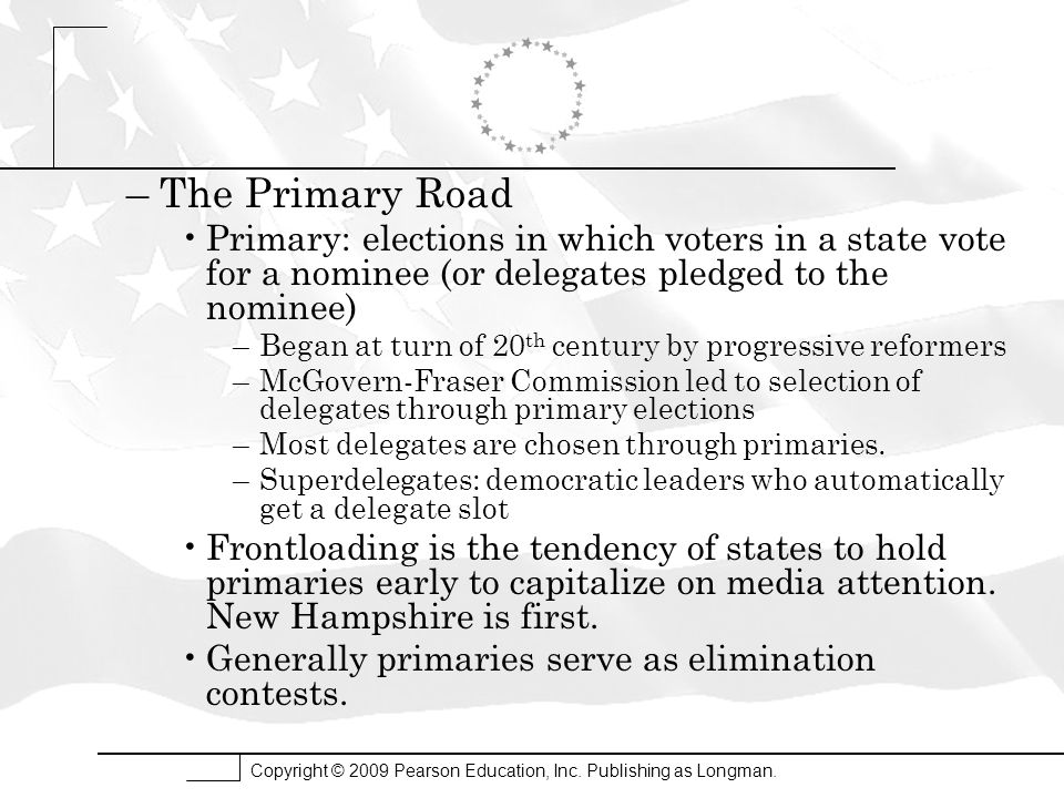 Copyright © 2009 Pearson Education, Inc. Publishing as Longman. –The Primary Road Primary: elections in which voters in a state vote for a nominee (or