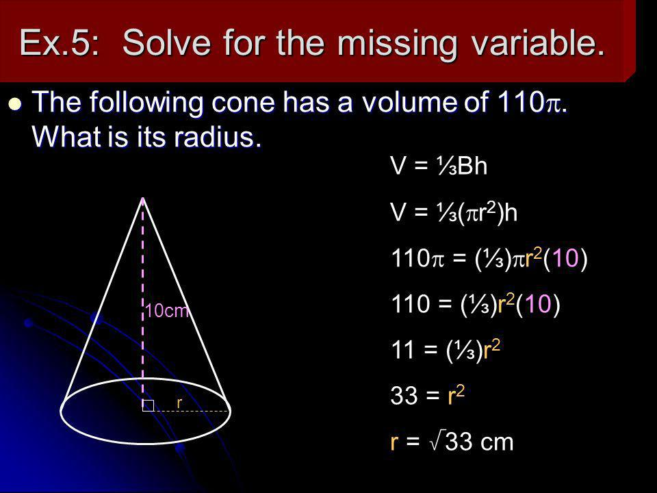 Ex.5: Solve for the missing variable. The following cone has a volume of 110. What is its radius. The following cone has a volume of 110. What is its