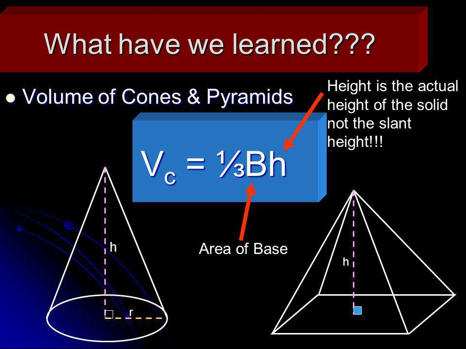 What have we learned??? Volume of Cones & Pyramids Volume of Cones & Pyramids h h r V c = Bh Area of Base Height is the actual height of the solid not