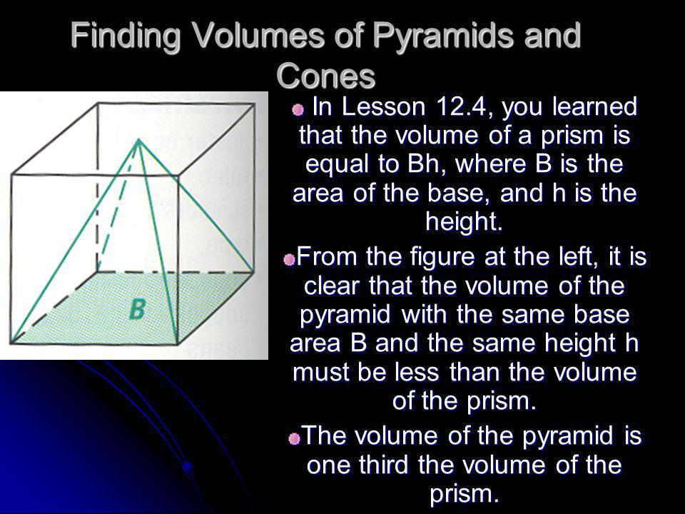 Finding Volumes of Pyramids and Cones In Lesson 12.4, you learned that the volume of a prism is equal to Bh, where B is the area of the base, and h is