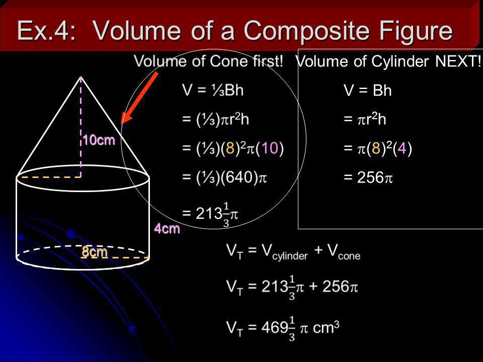 Ex.4: Volume of a Composite Figure 8cm 10cm 4cm Volume of Cylinder NEXT! V = Bh = r 2 h = (8) 2 (4) = 256