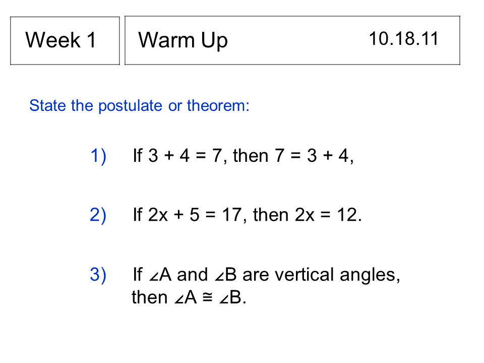 Warm Up 10.18.11 Week 1 1) If 3 + 4 = 7, then 7 = 3 + 4, State the postulate or theorem: 2) If 2x + 5 = 17, then 2x = 12. 3) If A and B are vertical a