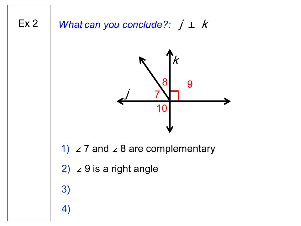 What can you conclude?: j k 2) 9 is a right angle 1) 7 and 8 are complementary Ex 2 j k 7 8 9 10 3) 4)