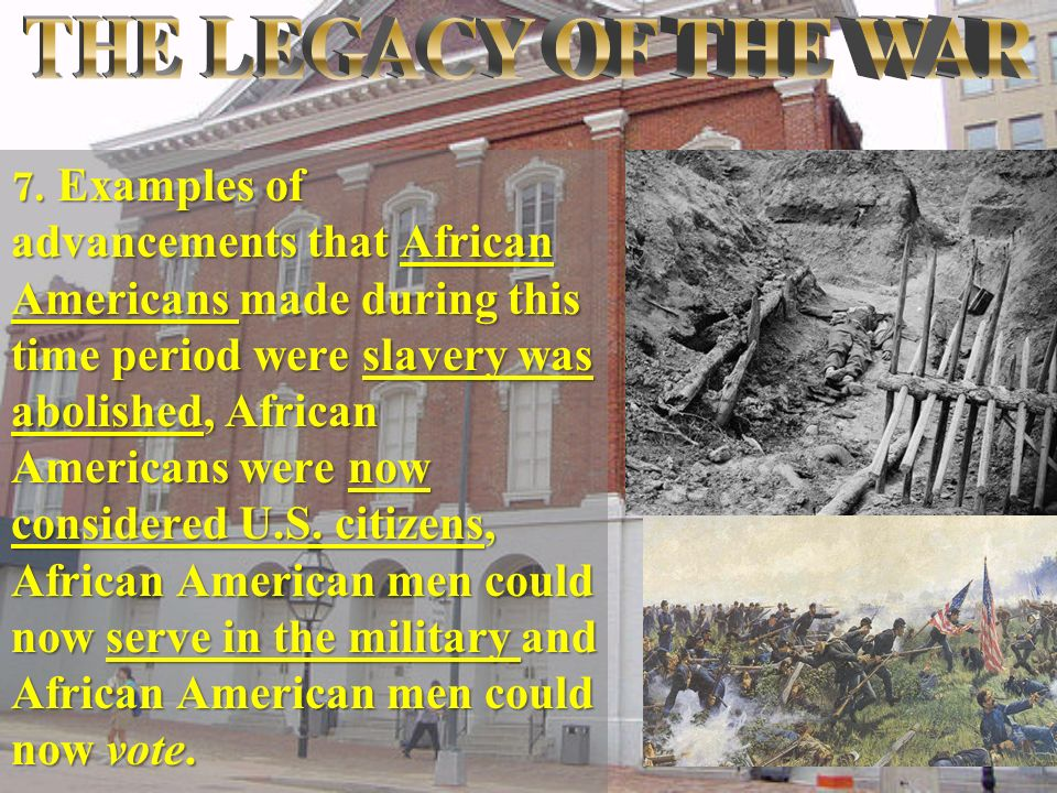 7. Examples of advancements that African Americans made during this time period were slavery was abolished, African Americans were now considered U.S.