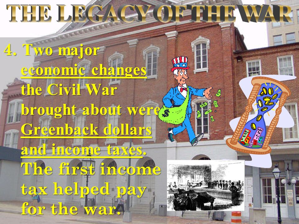 4. Two major economic changes the Civil War brought about were Greenback dollars and income taxes.