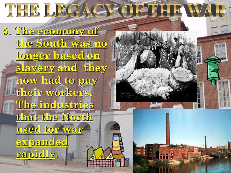5. The economy of the South was no longer based on slavery and they now had to pay their workers. The industries that the North used for war expanded