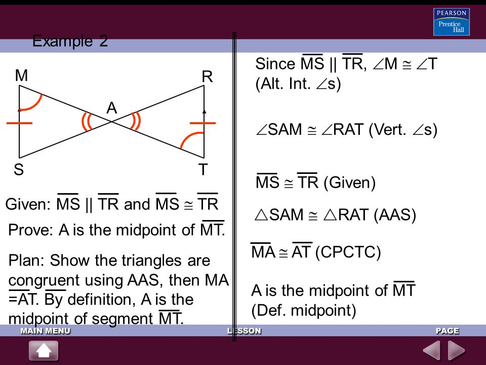 Example 2 A R T M S Given: MS || TR and MS TR Prove: A is the midpoint of MT. SAM RAT (Vert. s) SAM RAT (AAS) Since MS || TR, M T (Alt. Int. s) MS TR