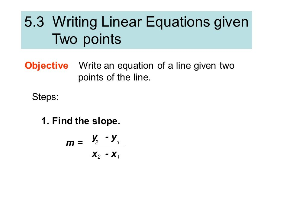 5.3 Writing Linear Equations given Two points Objective Write an equation of a line given two points of the line. Steps: 1.Find the slope. m = y - y 1
