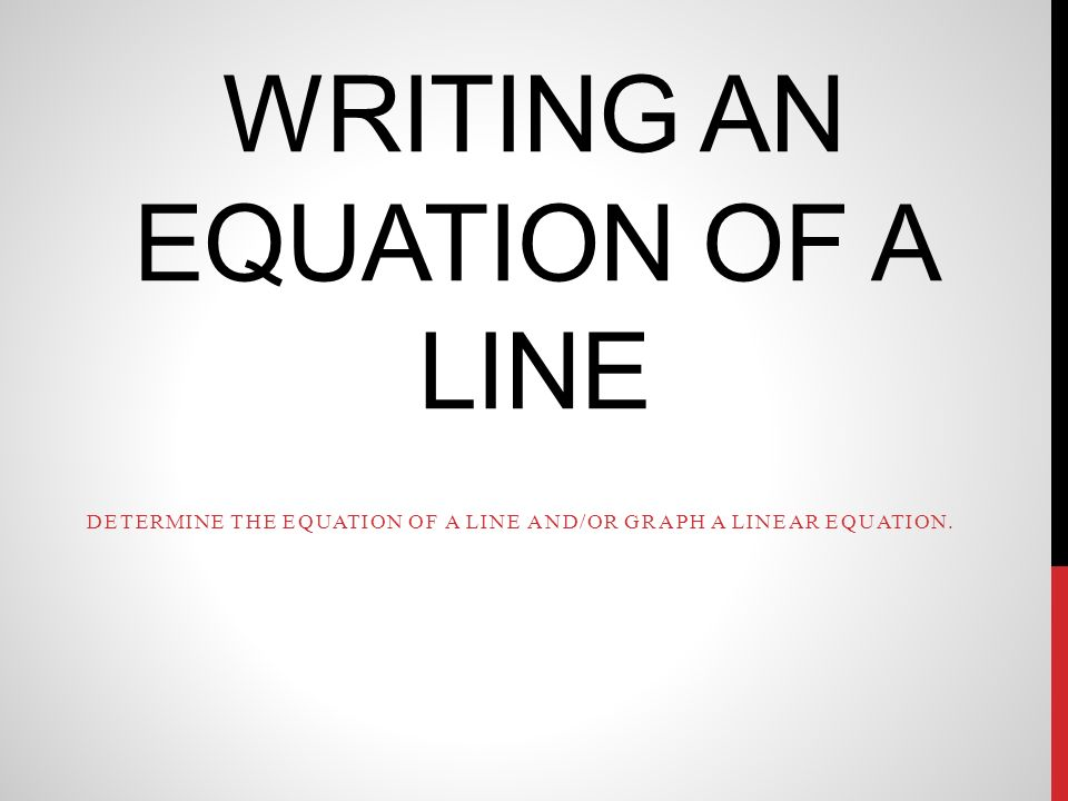 WRITING AN EQUATION OF A LINE DETERMINE THE EQUATION OF A LINE AND/OR GRAPH A LINEAR EQUATION.