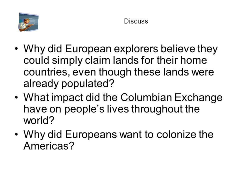 Discuss Why did European explorers believe they could simply claim lands for their home countries, even though these lands were already populated? Wha