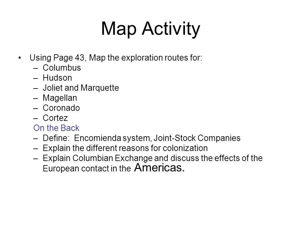 Map Activity Using Page 43, Map the exploration routes for: –Columbus –Hudson –Joliet and Marquette –Magellan –Coronado –Cortez On the Back –Define: E