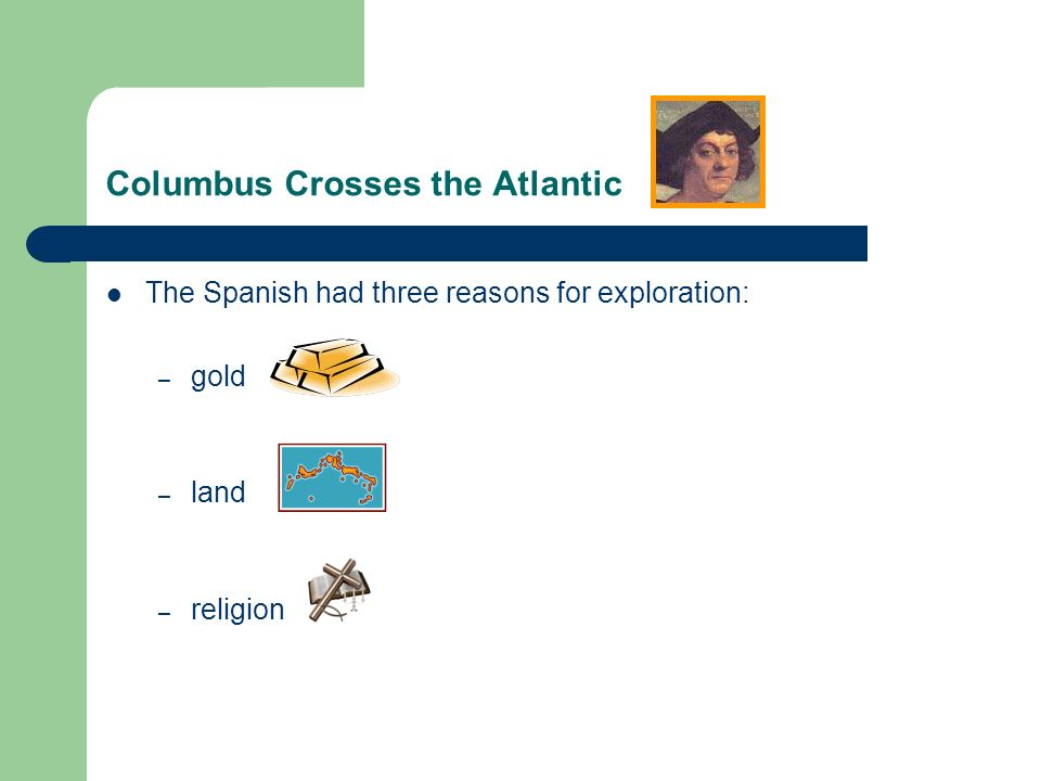 Columbus Crosses the Atlantic The Spanish had three reasons for exploration: – gold – land – religion