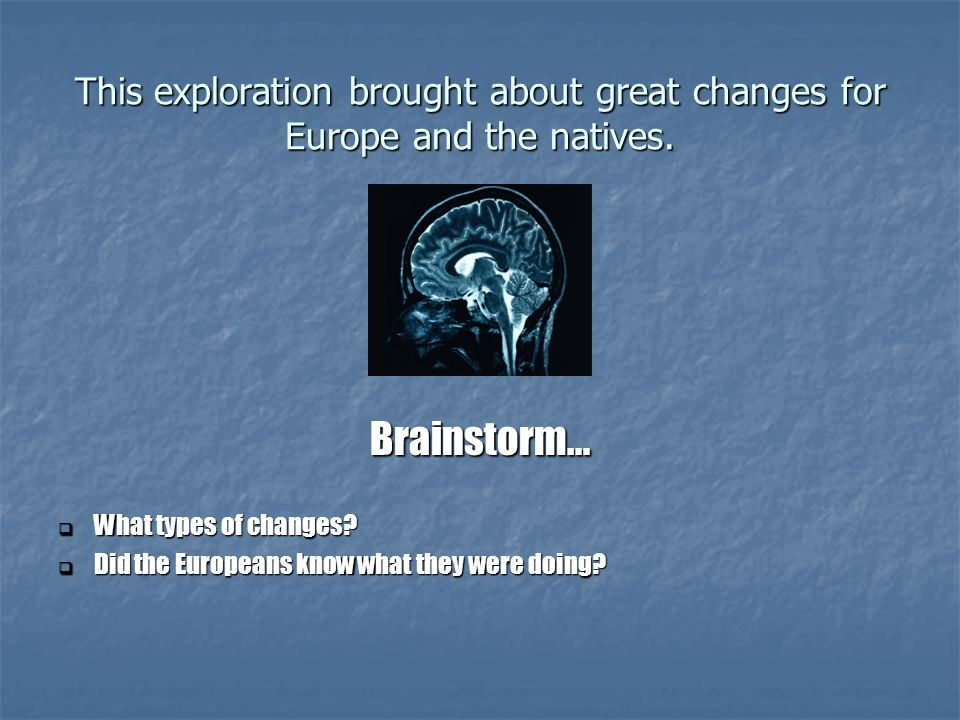 This exploration brought about great changes for Europe and the natives. Brainstorm… What types of changes? What types of changes? Did the Europeans k