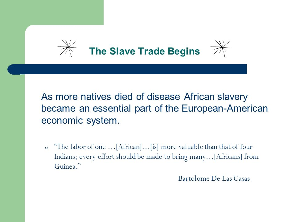 The Slave Trade Begins As more natives died of disease African slavery became an essential part of the European-American economic system. o The labor