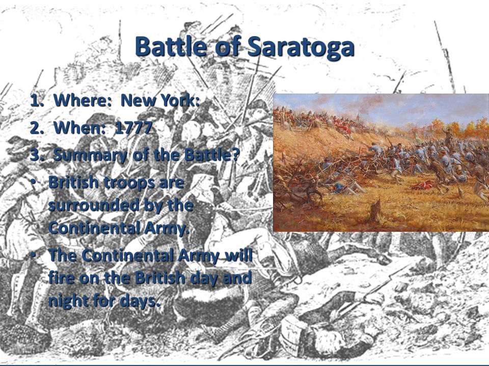Battle of Saratoga 1. Where: New York: 2. When: 1777 3. Summary of the Battle? British troops are surrounded by the Continental Army. British troops a