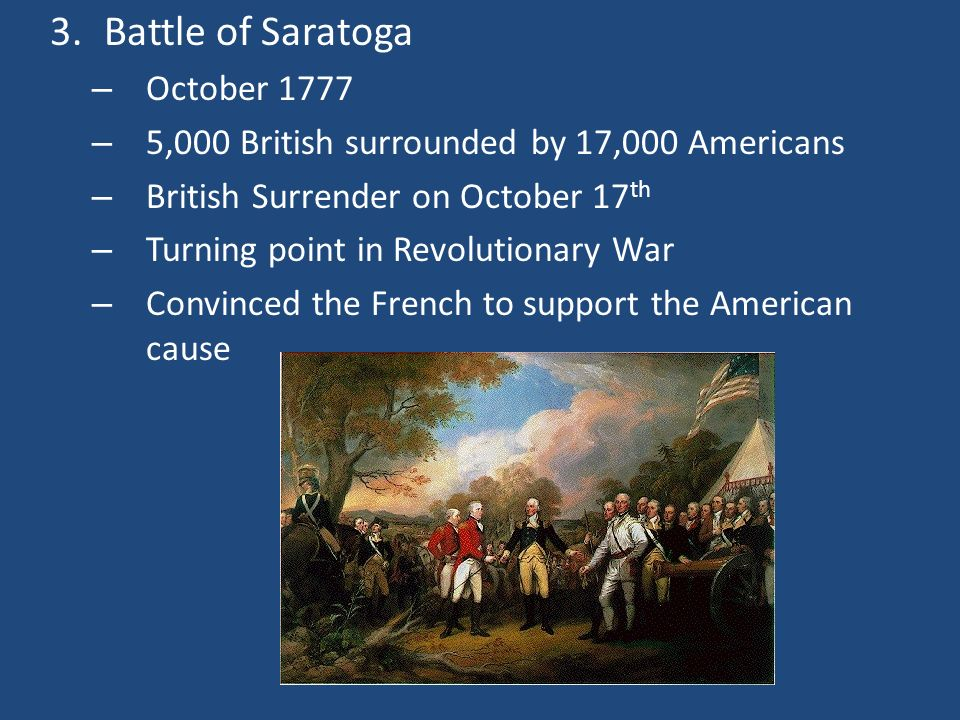 3.Battle of Saratoga – October 1777 – 5,000 British surrounded by 17,000 Americans – British Surrender on October 17 th – Turning point in Revolutiona