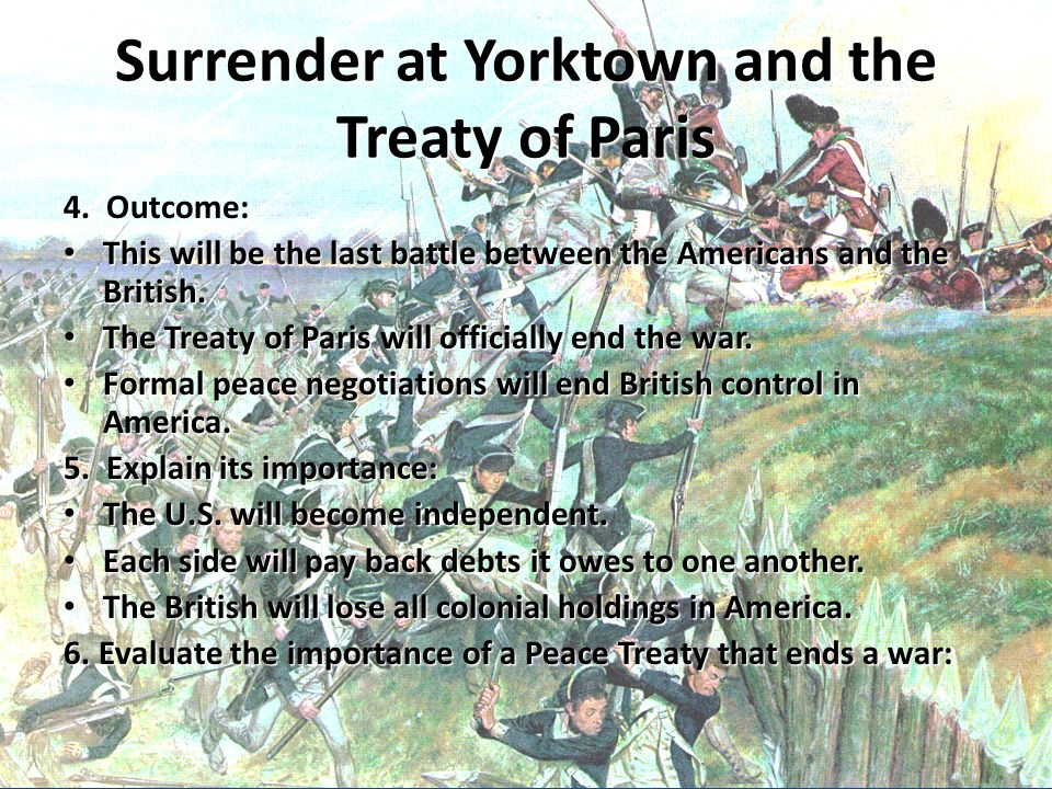 Surrender at Yorktown and the Treaty of Paris 4. Outcome: This will be the last battle between the Americans and the British. This will be the last ba