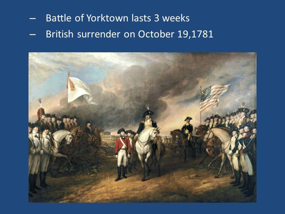 – Battle of Yorktown lasts 3 weeks – British surrender on October 19,1781