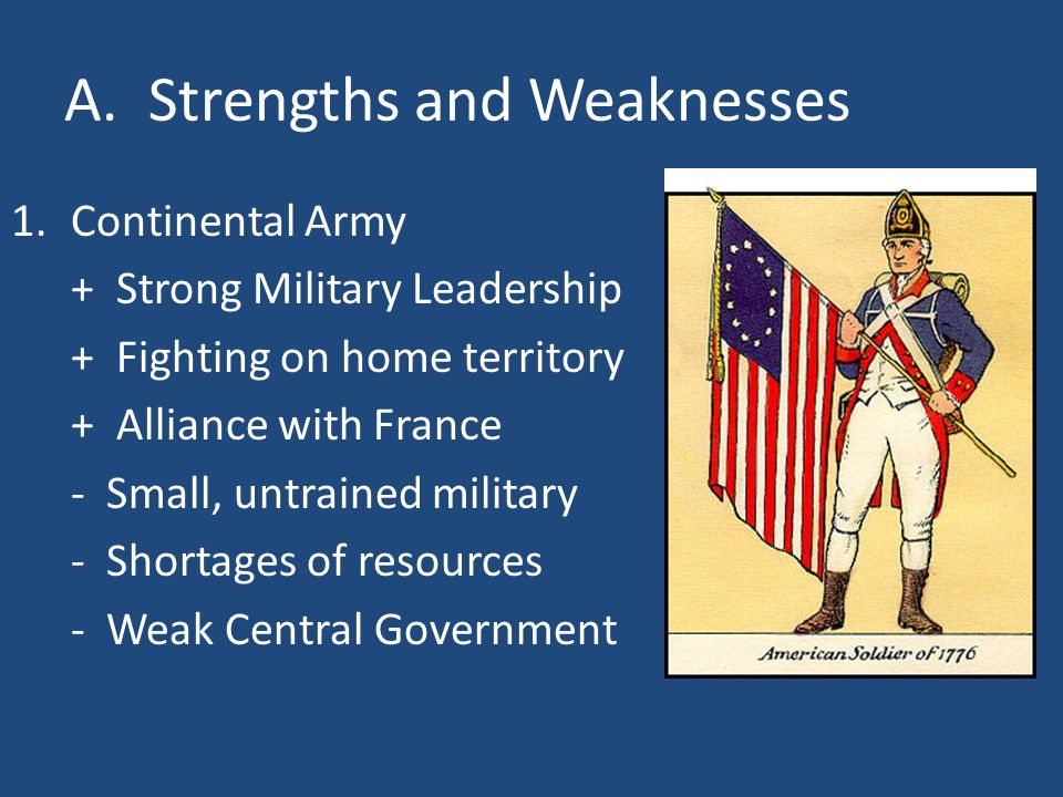 A. Strengths and Weaknesses 1.Continental Army + Strong Military Leadership + Fighting on home territory + Alliance with France - Small, untrained mil