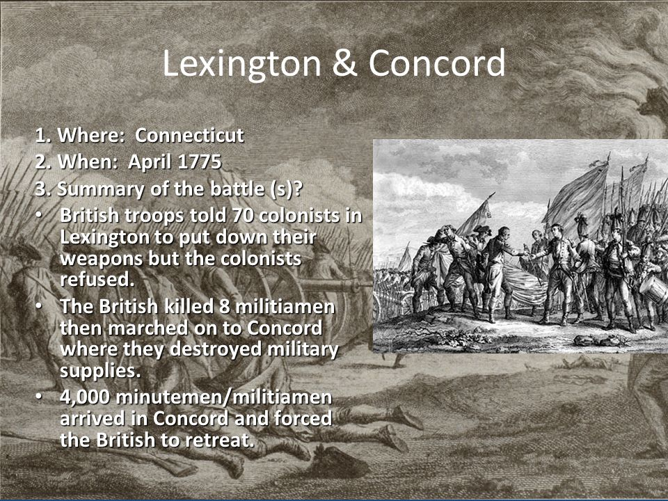 Lexington & Concord 1. Where: Connecticut 2. When: April 1775 3. Summary of the battle (s)? British troops told 70 colonists in Lexington to put down