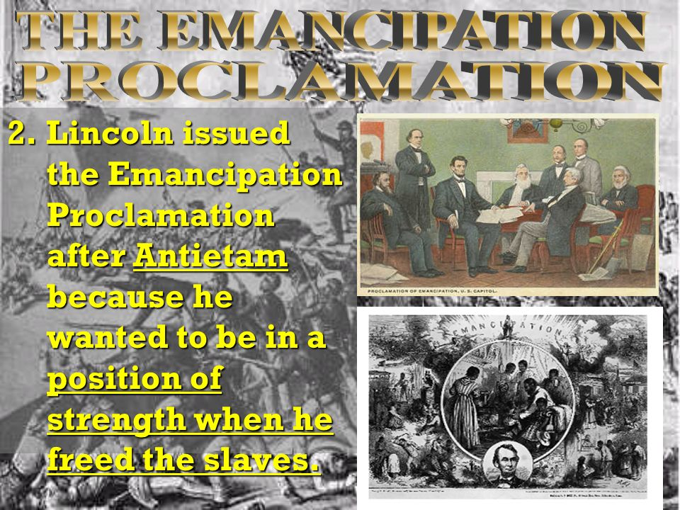 2. Lincoln issued the Emancipation Proclamation after Antietam because he wanted to be in a position of strength when he freed the slaves.