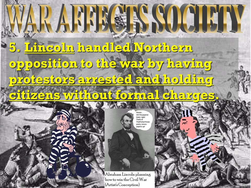 5. Lincoln handled Northern opposition to the war by having protestors arrested and holding citizens without formal charges.