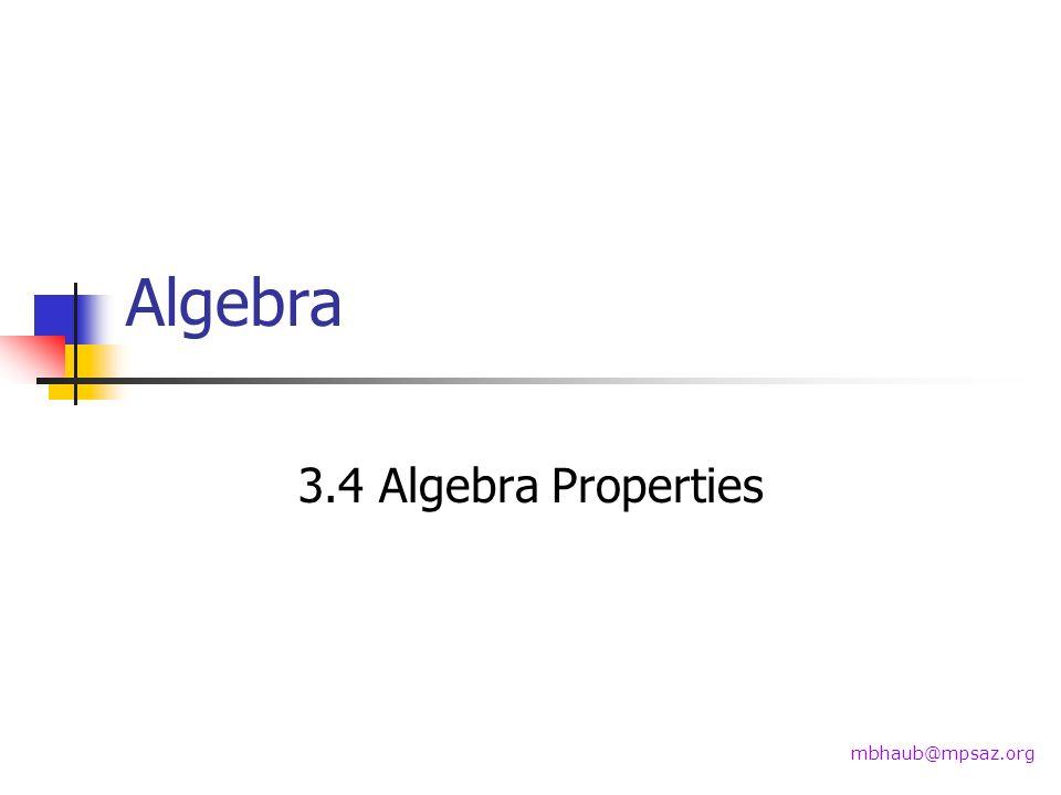 Algebra 3.4 Algebra Properties mbhaub@mpsaz.org