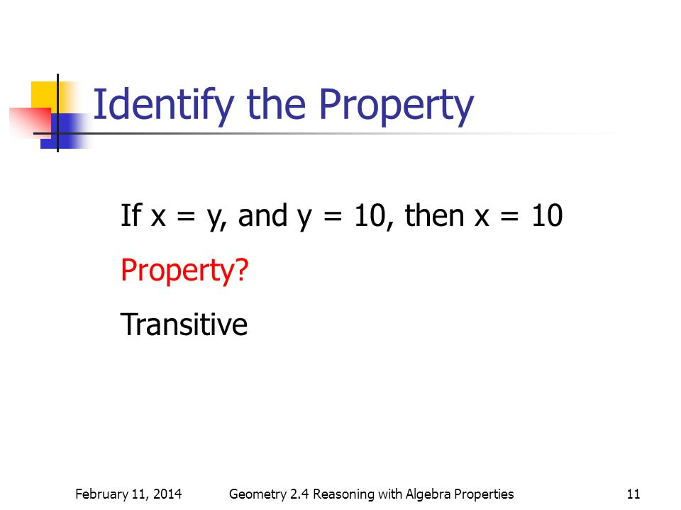 February 11, 2014Geometry 2.4 Reasoning with Algebra Properties11 Identify the Property If x = y, and y = 10, then x = 10 Property? Transitive