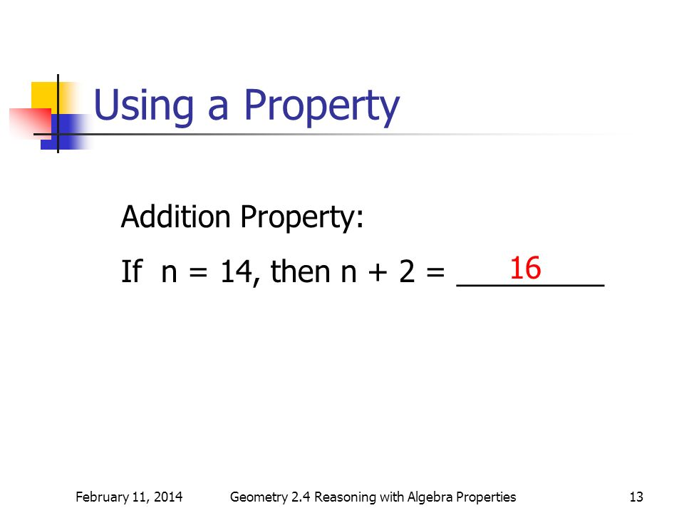 February 11, 2014Geometry 2.4 Reasoning with Algebra Properties13 Using a Property Addition Property: If n = 14, then n + 2 = _________ 16
