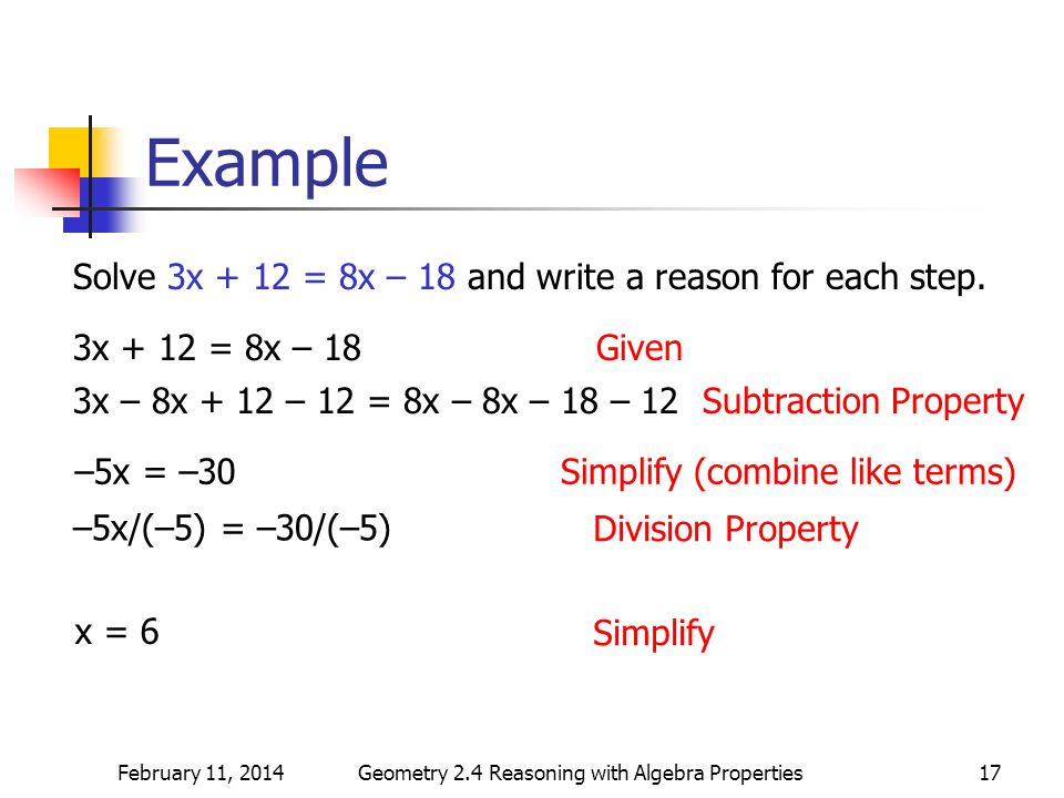February 11, 2014Geometry 2.4 Reasoning with Algebra Properties17 Example Solve 3x + 12 = 8x – 18 and write a reason for each step. 3x + 12 = 8x – 18G