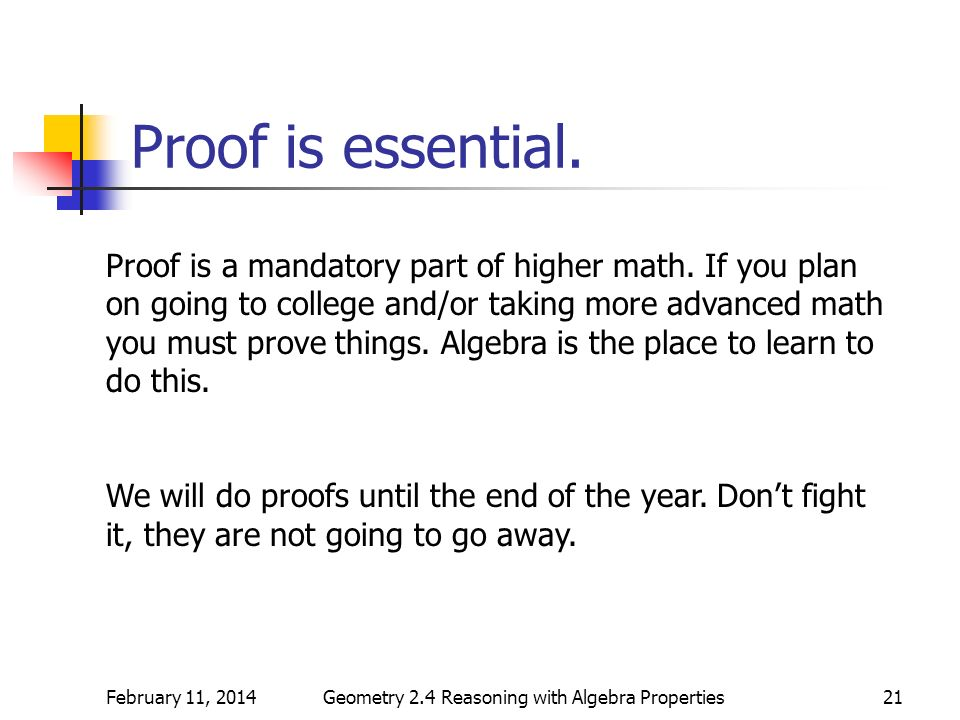 February 11, 2014Geometry 2.4 Reasoning with Algebra Properties21 Proof is essential. Proof is a mandatory part of higher math. If you plan on going t