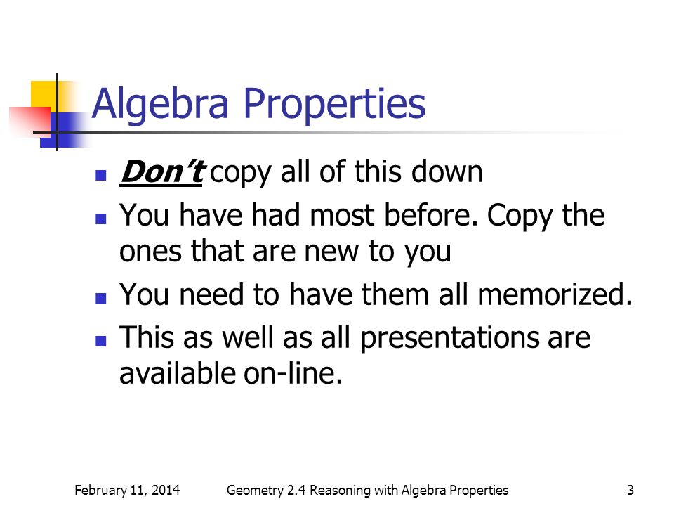 February 11, 2014Geometry 2.4 Reasoning with Algebra Properties3 Algebra Properties Dont copy all of this down You have had most before. Copy the ones