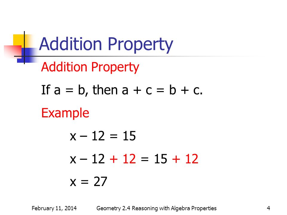 February 11, 2014Geometry 2.4 Reasoning with Algebra Properties4 Addition Property If a = b, then a + c = b + c. Example x – 12 = 15 x – 12 + 12 = 15