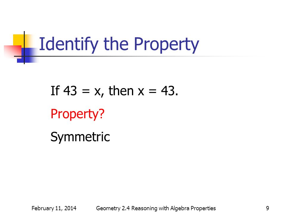 February 11, 2014Geometry 2.4 Reasoning with Algebra Properties9 Identify the Property If 43 = x, then x = 43. Property? Symmetric