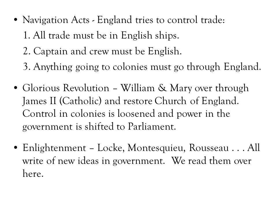 Navigation Acts - England tries to control trade: 1. All trade must be in English ships. 2. Captain and crew must be English. 3. Anything going to col