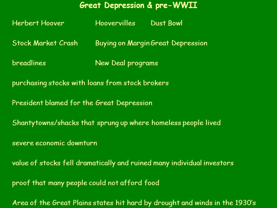 Great Depression & pre-WWII Herbert Hoover HoovervillesDust Bowl Stock Market CrashBuying on MarginGreat Depression breadlinesNew Deal programs purchasing stocks with loans from stock brokers President blamed for the Great Depression Shantytowns/shacks that sprung up where homeless people lived severe economic downturn value of stocks fell dramatically and ruined many individual investors proof that many people could not afford food Area of the Great Plains states hit hard by drought and winds in the 1930s Pres.