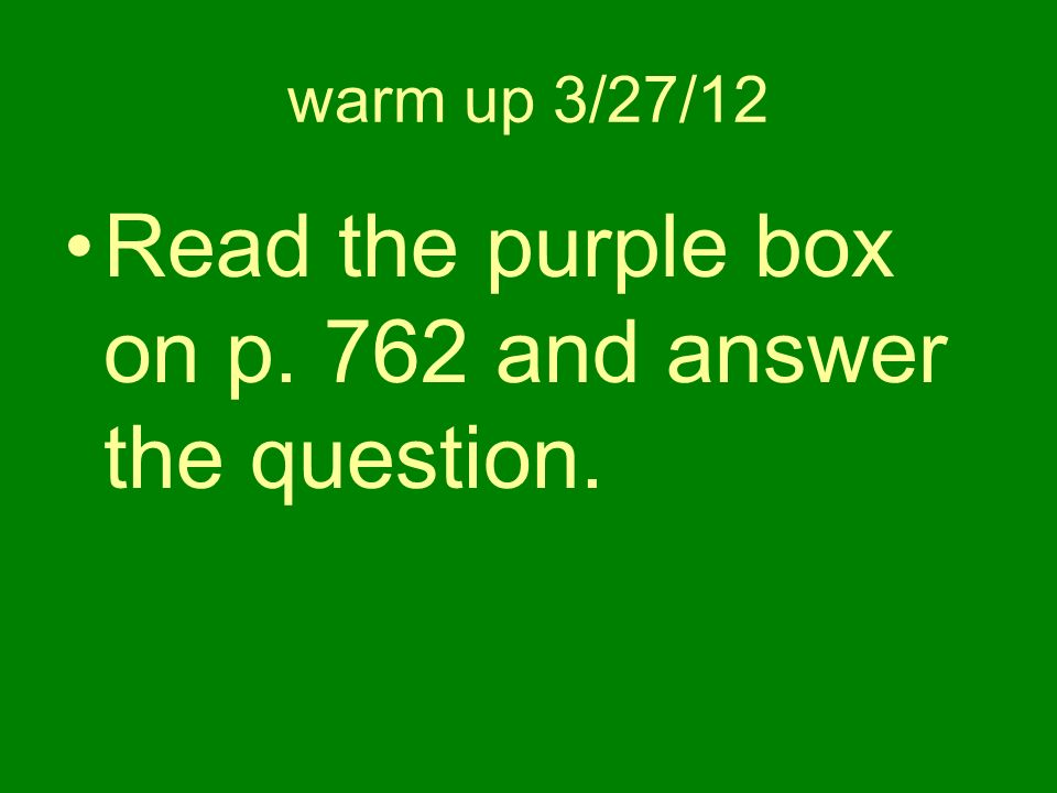 warm up 3/27/12 Read the purple box on p. 762 and answer the question.