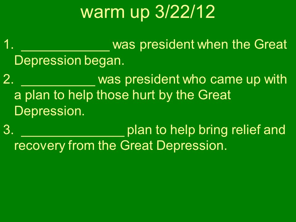 warm up 3/22/12 1. ____________ was president when the Great Depression began.