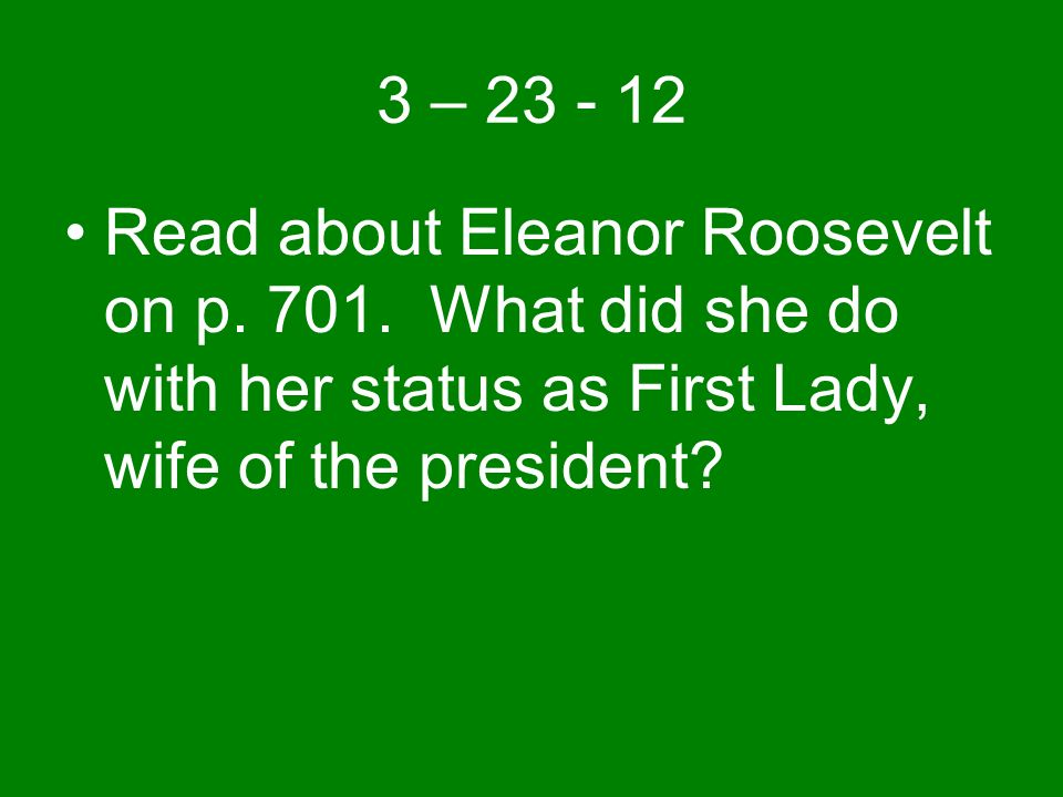 3 – 23 - 12 Read about Eleanor Roosevelt on p. 701.