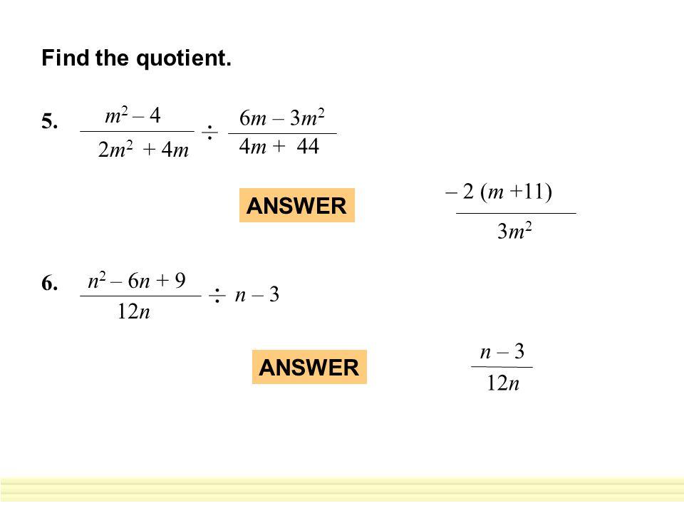 5. m 2 – 4 2m 2 + 4m 6m – 3m 2 4m + 44 2 (m +11) 3m23m2 – ANSWER 6. n 2 – 6n + 9 12n n – 3 ANSWER 12n n – 3 Find the quotient.