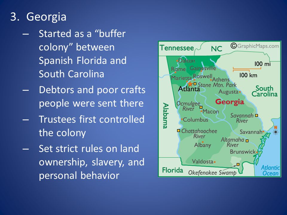 3.Georgia – Started as a buffer colony between Spanish Florida and South Carolina – Debtors and poor crafts people were sent there – Trustees first co
