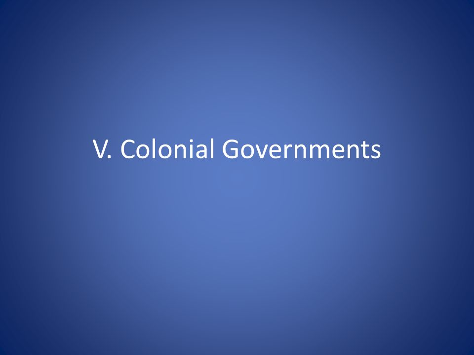V. Colonial Governments