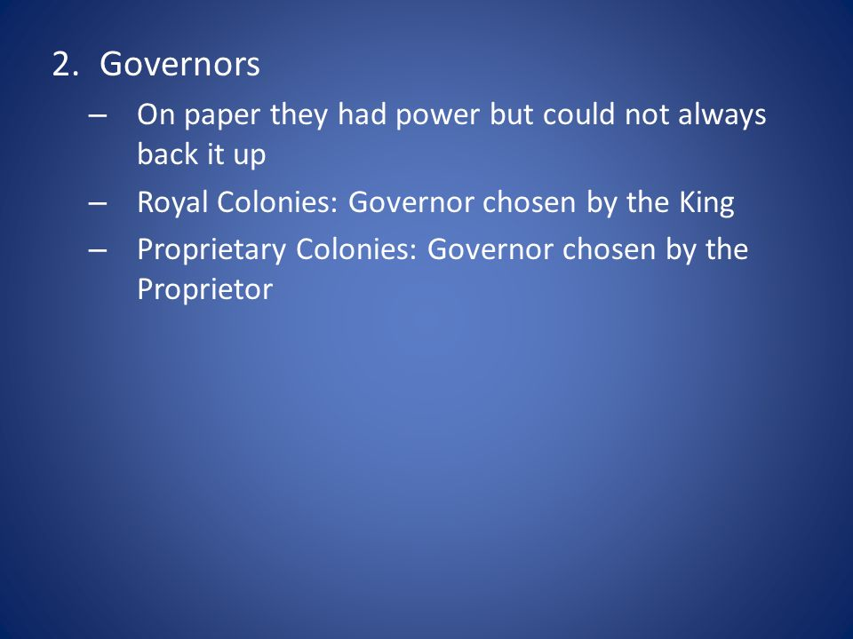 2.Governors – On paper they had power but could not always back it up – Royal Colonies: Governor chosen by the King – Proprietary Colonies: Governor c