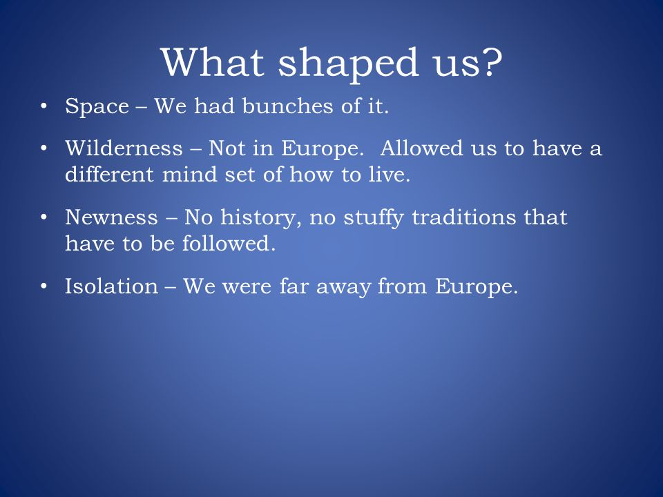 What shaped us? Space – We had bunches of it. Wilderness – Not in Europe. Allowed us to have a different mind set of how to live. Newness – No history
